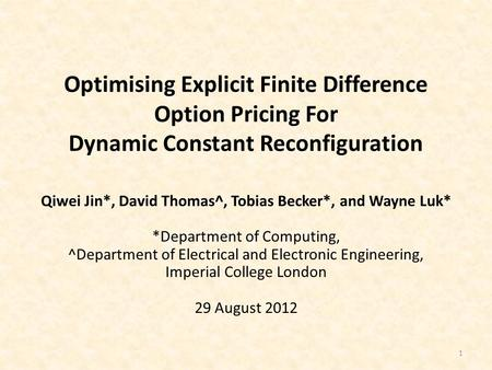 Optimising Explicit Finite Difference Option Pricing For Dynamic Constant Reconfiguration 1 Qiwei Jin*, David Thomas^, Tobias Becker*, and Wayne Luk* *Department.