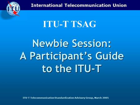 International Telecommunication Union ITU-T Telecommunication Standardization Advisory Group, March 2005 ITU-T TSAG Newbie Session: A Participant's Guide.