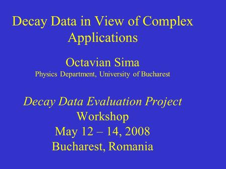 Decay Data in View of Complex Applications Octavian Sima Physics Department, University of Bucharest Decay Data Evaluation Project Workshop May 12 – 14,