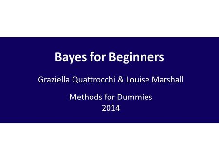 Bayes for Beginners Graziella Quattrocchi & Louise Marshall Methods for Dummies 2014.