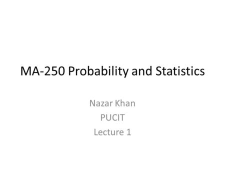 MA-250 Probability and Statistics Nazar Khan PUCIT Lecture 1.