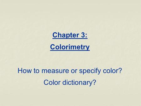 Chapter 3: Colorimetry How to measure or specify color? Color dictionary?