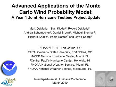 Advanced Applications of the Monte Carlo Wind Probability Model: A Year 1 Joint Hurricane Testbed Project Update Mark DeMaria 1, Stan Kidder 2, Robert.