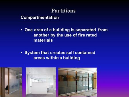 Partitions Compartmentation One area of a building is separated from another by the use of fire rated materials System that creates self contained areas.