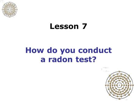 Lesson 7 How do you conduct a radon test? Slide 7-1 Prepare for the test Determine timing of the test –How long test will last –Appropriate weather conditions.