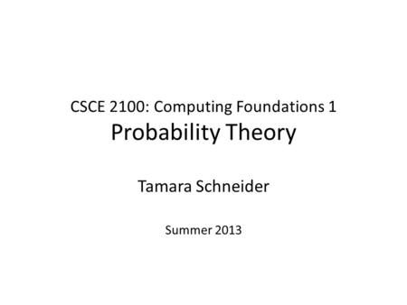 CSCE 2100: Computing Foundations 1 Probability Theory Tamara Schneider Summer 2013.