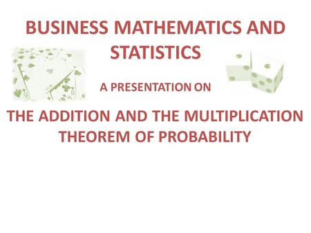 BUSINESS MATHEMATICS AND STATISTICS THE ADDITION AND THE MULTIPLICATION THEOREM OF PROBABILITY A PRESENTATION ON.