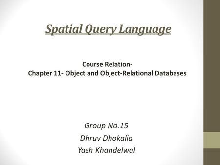 Spatial Query Language Group No.15 Dhruv Dhokalia Yash Khandelwal Course Relation- Chapter 11- Object and Object-Relational Databases.