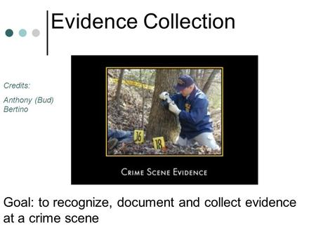 Evidence Collection Goal: to recognize, document and collect evidence at a crime scene Credits: Anthony (Bud) Bertino.