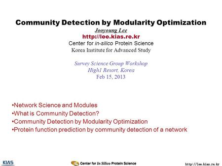 Community Detection by Modularity Optimization Jooyoung Lee  Center for in-silico Protein Science Korea Institute for Advanced Study.