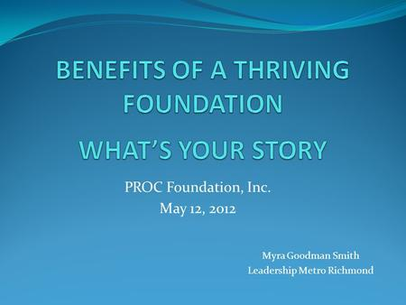 PROC Foundation, Inc. May 12, 2012 Myra Goodman Smith Leadership Metro Richmond.