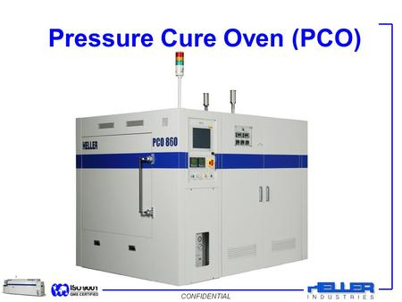 CONFIDENTIAL Pressure Cure Oven (PCO). CONFIDENTIAL System Overview  Pressure Cure Oven (PCO) or Autoclave is used to minimize voiding and increase adhesion.