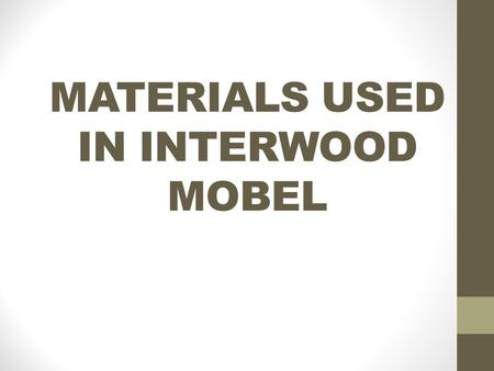MATERIALS USED IN INTERWOOD MOBEL. BOARD MATERIAL Board Material Chip BoardHDF Laminated Chip Board MDF.