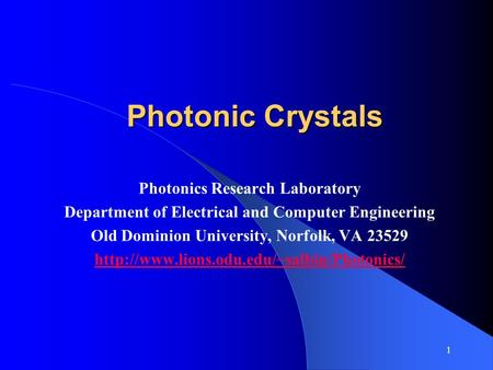 1 Photonic Crystals Photonics Research Laboratory Department of Electrical and Computer Engineering Old Dominion University, Norfolk, VA 23529