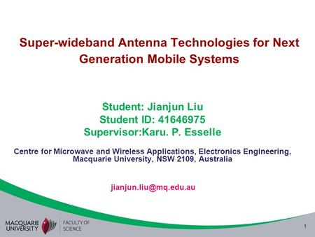 1 Super-wideband Antenna Technologies for Next Generation Mobile Systems Student: Jianjun Liu Student ID: 41646975 Supervisor:Karu. P. Esselle Centre for.