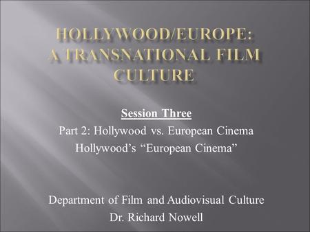 "Session Three Part 2: Hollywood vs. European Cinema Hollywood's ""European Cinema"" Department of Film and Audiovisual Culture Dr. Richard Nowell."