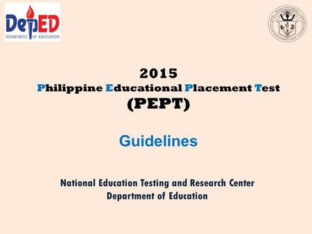 2015 Philippine Educational Placement Test (PEPT) Guidelines National Education Testing and Research Center Department of Education.