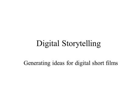 Digital Storytelling Generating ideas for digital short films.