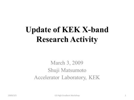 Update of KEK X-band Research Activity March 3, 2009 Shuji Matsumoto Accelerator Laboratory, KEK 2009/3/31US High Gradient Workshop.