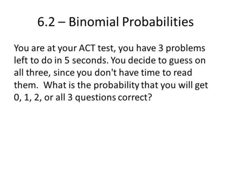 6.2 – Binomial Probabilities You are at your ACT test, you have 3 problems left to do in 5 seconds. You decide to guess on all three, since you don't have.