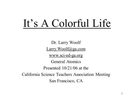 1 It's A Colorful Life Dr. Larry Woolf  General Atomics Presented 10/21/06 at the California Science Teachers Association.
