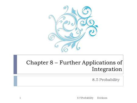 Chapter 8 – Further Applications of Integration 8.5 Probability 1Erickson.