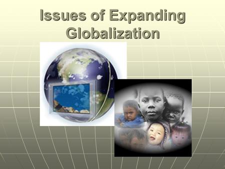 Issues of Expanding Globalization. Related Issue 3 To what extent should we embrace globalization? In our studies of related issue #3 we will consider.