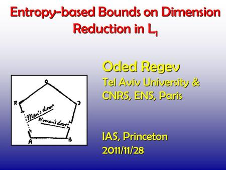 Entropy-based Bounds on Dimension Reduction in L 1 TexPoint fonts used in EMF. Read the TexPoint manual before you delete this box.: A A AAAA A Oded Regev.