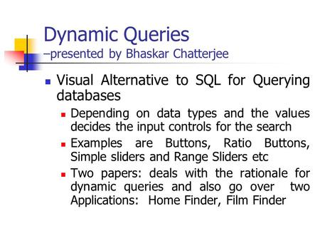 Dynamic Queries –presented by Bhaskar Chatterjee Visual Alternative to SQL for Querying databases Depending on data types and the values decides the input.