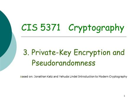 1 CIS 5371 Cryptography 3. Private-Key Encryption and Pseudorandomness B ased on: Jonathan Katz and Yehuda Lindel Introduction to Modern Cryptography.