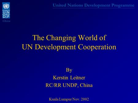 United Nations Development Programme China The Changing World of UN Development Cooperation By Kerstin Leitner RC/RR UNDP, China Kuala Lumpur Nov. 2002.