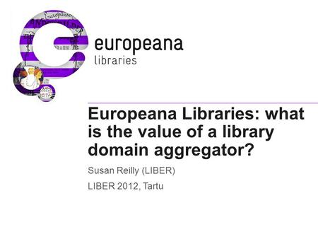 Europeana Libraries: what is the value of a library domain aggregator? Susan Reilly (LIBER) LIBER 2012, Tartu.