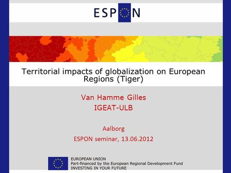 Territorial impacts of globalization on European Regions (Tiger) Van Hamme Gilles IGEAT-ULB Aalborg ESPON seminar, 13.06.2012.