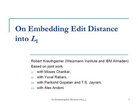 On Embedding Edit Distance into L_11 On Embedding Edit Distance into L 1 Robert Krauthgamer (Weizmann Institute and IBM Almaden)‏ Based on joint work (i)
