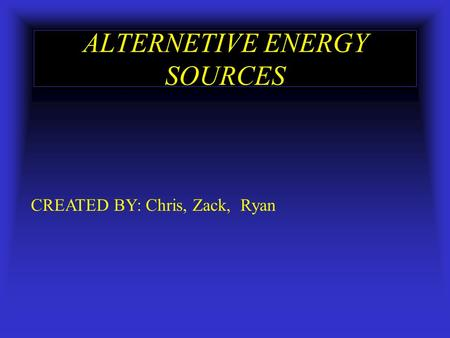 ALTERNETIVE ENERGY SOURCES CREATED BY: Chris, Zack, Ryan.