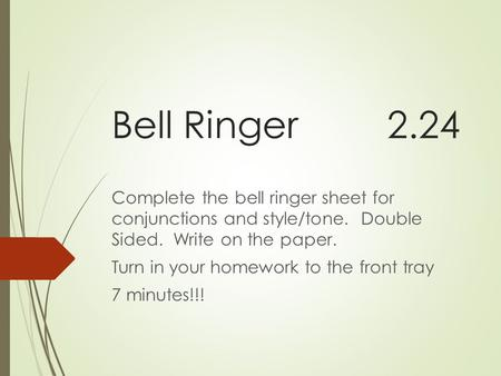 Bell Ringer2.24 Complete the bell ringer sheet for conjunctions and style/tone. Double Sided. Write on the paper. Turn in your homework to the front tray.