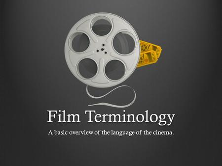 Film Terminology A basic overview of the language of the cinema.