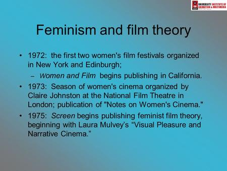 Feminism and film theory 1972: the first two women's film festivals organized in New York and Edinburgh; – W omen and Film begins publishing in California.