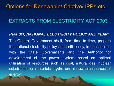 Options for Renewable/ Captive/ IPPs etc. EXTRACTS FROM ELECTRICITY ACT 2003 Para 3(1) NATIONAL ELECTRICITY POLICY AND PLAN: The Central Government shall,