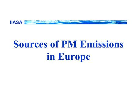 IIASA Sources of PM Emissions in Europe. IIASA RAINS Emission and cost calculation scheme Activity data Vintages Other Emission factor Control strategies,
