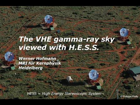 The VHE gamma-ray sky viewed with H.E.S.S. Werner Hofmann MPI für Kernphysik Heidelberg © Philippe Plailly HESS = High Energy Stereoscopic System.