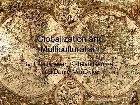 Globalization and Multiculturalism By: Lexi Brewer, Katelyn Gentner, and Daniel VanDyke.