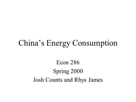 China's Energy Consumption Econ 286 Spring 2000 Josh Counts and Rhys James.