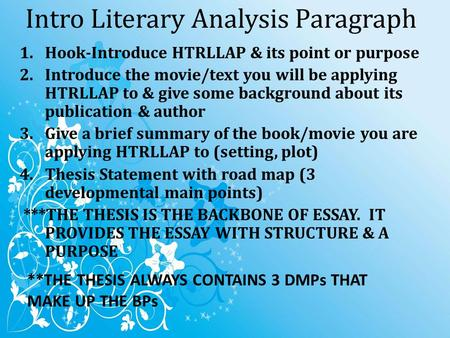 Intro Literary Analysis Paragraph 1.Hook-Introduce HTRLLAP & its point or purpose 2.Introduce the movie/text you will be applying HTRLLAP to & give some.