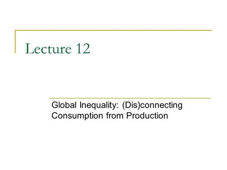 Lecture 12 Global Inequality: (Dis)connecting Consumption from Production.