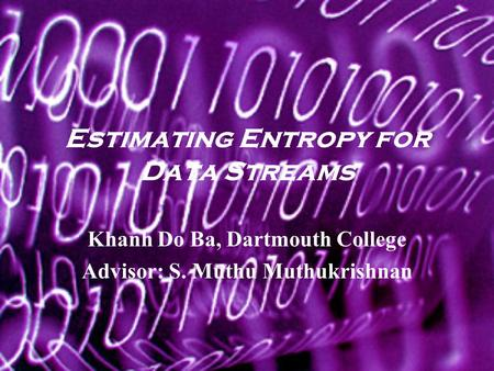 Estimating Entropy for Data Streams Khanh Do Ba, Dartmouth College Advisor: S. Muthu Muthukrishnan.