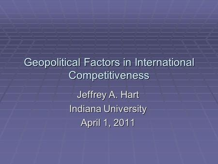 Geopolitical Factors in International Competitiveness Jeffrey A. Hart Indiana University April 1, 2011.