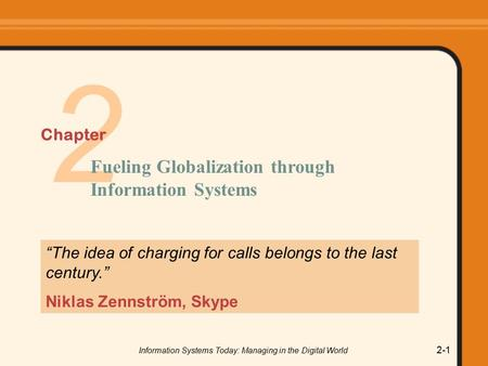 "Information Systems Today: Managing in the Digital World 2-1 2 ""The idea of charging for calls belongs to the last century."" Niklas Zennström, Skype Fueling."