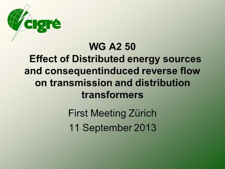 WG A2 50 Effect of Distributed energy sources and consequentinduced reverse flow on transmission and distribution transformers First Meeting Zürich 11.