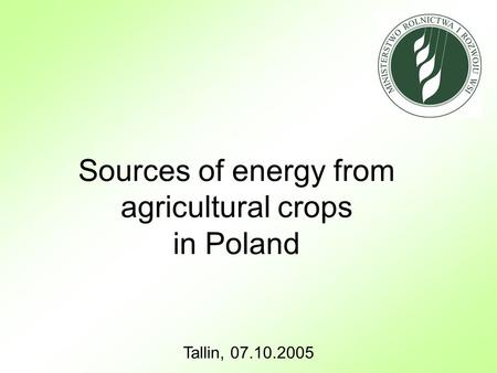 Tallin, 07.10.2005 Sources of energy from agricultural crops in Poland.